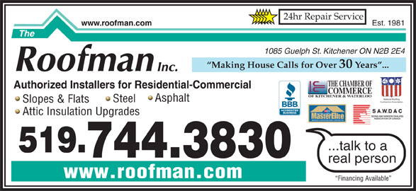 The Roofman Inc (519-744-3830) - Display Ad - 24hr Repair Service Est. 1981 www.roofman.com 1085 Guelph St. Kitchener ON N2B 2E4 Making House Calls for Over 30 Years ... THE CHAMBER OF Authorized Installers for Residential-Commercial COMMERCE OF KITCHENER & WATERLOO National Roofing Asphalt Steel Contractors Association Slopes & Flats TM FACTORY certified Attic Insulation Upgrades WEATHER STOPPER ROOFING CONTRACTOR ...talk to a 519. 744.3830 real person www.roofman.com Financing Available
