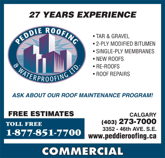 Peddie Roofing & Waterproofing Ltd (403-273-7000) - Display Ad - 2-PLY MODIFIED BITUMEN SINGLE-PLY MEMBRANES NEW ROOFS RE-ROOFS ROOF REPAIRS 27 YEARS EXPERIENCE TAR & GRAVEL ASK ABOUT OUR ROOF MAINTENANCE PROGRAM! 27 YEARS EXPERIENCE TAR & GRAVEL 2-PLY MODIFIED BITUMEN SINGLE-PLY MEMBRANES NEW ROOFS RE-ROOFS ROOF REPAIRS ASK ABOUT OUR ROOF MAINTENANCE PROGRAM! FREE ESTIMATES CALGARY (403) 273-7000 TOLL FREE 3352 - 46th AVE. S.E. 1-877-851-7700 www.peddieroofing.ca COMMERCIAL (403) 273-7000 TOLL FREE CALGARY FREE ESTIMATES 3352 - 46th AVE. S.E. 1-877-851-7700 www.peddieroofing.ca COMMERCIAL