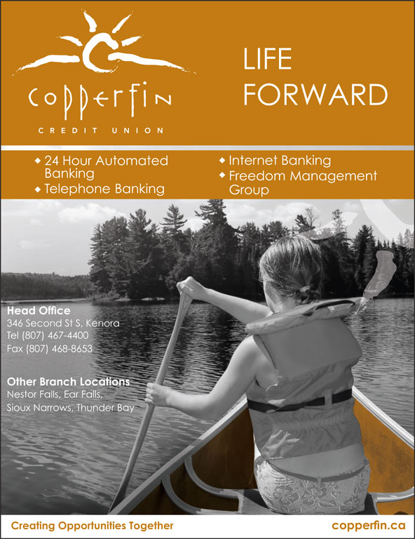 Copperfin Credit Union (807-467-4400) - Display Ad - LIFE FORWARD Internet Banking 24 Hour Automated Banking Freedom Management Telephone Banking Group Head Office 346 Second St S, Kenora Tel (807) 467-4400 Fax (807) 468-8653 Other Branch Locations Nestor Falls, Ear Falls, Sioux Narrows, Thunder Bay Creating Opportunities Together copperfin.ca