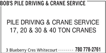Bob's Pile Driving & Crane Service (780-778-2761) - Display Ad - 780 778-2761 3 Blueberry Cres Whitecourt BOB'S PILE DRIVING & CRANE SERVICE PILE DRIVING & CRANE SERVICE 17, 20 & 30 & 40 TON CRANES --------