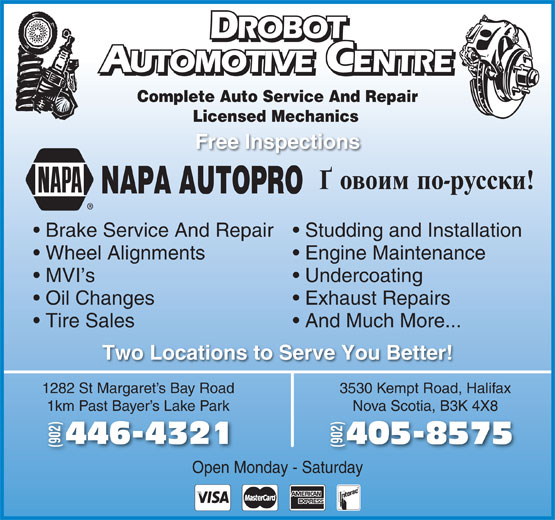 Drobot Automotive (902-446-4321) - Display Ad - And Much More... Two Locations to Serve You Better! 1282 St Margaret s Bay Road 3530 Kempt Road, Halifax 1km Past Bayer s Lake Park Nova Scotia, B3K 4X8Bay 405-8575446-43214 (902) Open Monday - Saturday ROBOT ROBOT UTOMOTIVE CENTRE AUTOMOTIVEENTRE Complete Auto Service And Repair Licensed Mechanics Free Inspections NAPA AUTOPRO Brake Service And Repair  Studding and Installation Wheel Alignments Engine Maintenance Exhaust Repairs Tire Sales MVI s Undercoating Oil Changes