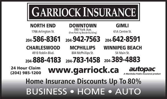 Garriock Insurance (204-942-7563) - Display Ad - GARRIOCK INSURANCE GIMLI DOWNTOWNNORTH END 390 York Ave. 1766 Arlington St. 61A Centre St. (Free Parking Beside Building) 204-942-7563 204-642-8591204-586-8361 CHARLESWOOD MCPHILLIPS WINNIPEG BEACH 4910 Roblin Blvd. 804 McPhillips St. 54 Main St. 204-389-4883 204-888-4183 204-783-1458 24 Hour Claim www.garriock.ca (204) 985-1200 Home Insurance Discounts Up To 80% BUSINESS   HOME   AUTO