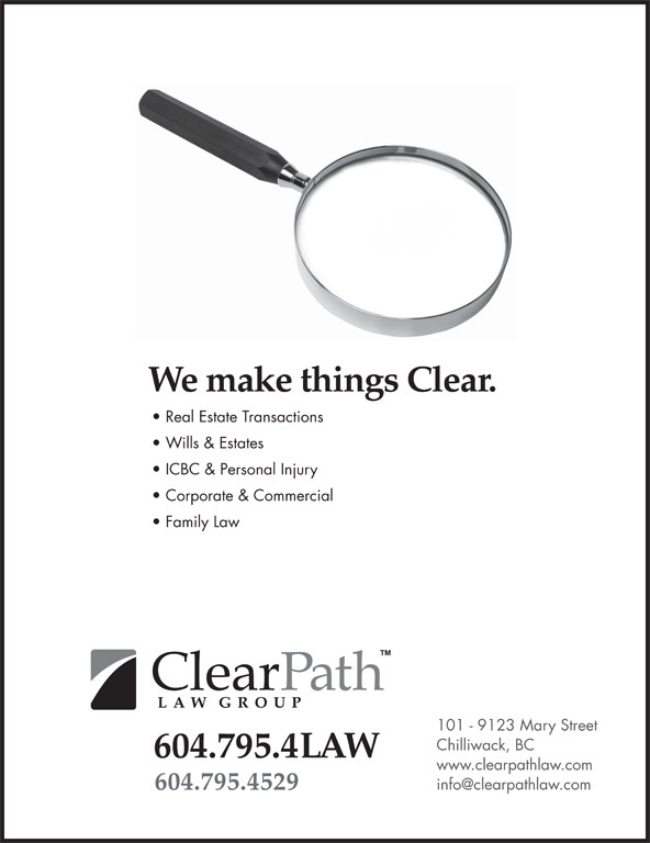 ClearPath Law Group (604-795-4529) - Display Ad - Real Estate Transactions Wills & Estates ICBC & Personal Injury Corporate & Commercial Family Law 101 - 9123 Mary Street Chilliwack, BC 604.795.4LAW www.clearpathlaw.com 604.795.4529 We make things Clear. Real Estate Transactions Wills & Estates ICBC & Personal Injury Corporate & Commercial Family Law We make things Clear. 101 - 9123 Mary Street Chilliwack, BC 604.795.4LAW www.clearpathlaw.com 604.795.4529