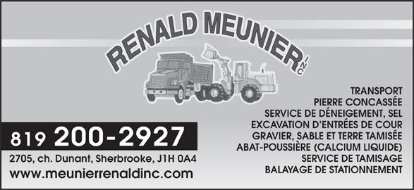Meunier Rénald Inc (819-346-6485) - Annonce illustrée======= - www.meunierrenaldinc.com NI TRANSPORT PIERRE CONCASSÉE SERVICE DE DÉNEIGEMENT, SEL EXCAVATION D ENTRÉES DE COUR GRAVIER, SABLE ET TERRE TAMISÉE 819 200-2927 ABAT-POUSSIÈRE (CALCIUM LIQUIDE) SERVICE DE TAMISAGE 2705, ch. Dunant, Sherbrooke, J1H 0A4 BALAYAGE DE STATIONNEMENT