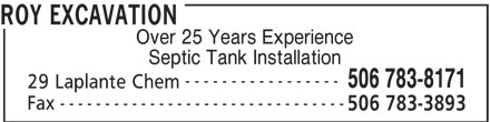 Roy Excavation (506-783-8171) - Display Ad - ----------------- 506 783-8171 29 Laplante Chem -------------------------------- Fax 506 783-3893 Septic Tank Installation ROY EXCAVATION Over 25 Years Experience Septic Tank Installation ----------------- 506 783-8171 29 Laplante Chem -------------------------------- Fax 506 783-3893 ROY EXCAVATION Over 25 Years Experience