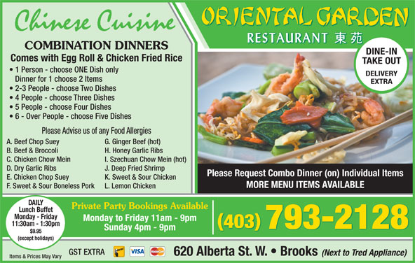 Oriental Garden (403-793-2128) - Display Ad - Comes with Egg Roll & Chicken Fried Rice TAKE OUT 1 Person - choose ONE Dish only DELIVERY Dinner for 1 choose 2 Items EXTRA 2-3 People - choose Two Dishes 4 People - choose Three Dishes 5 People - choose Four Dishes 6 - Over People - choose Five Dishes B. Beef & Broccoli H. Honey Garlic Ribs C. Chicken Chow Mein I. Szechuan Chow Mein (hot) D. Dry Garlic Ribs J. Deep Fried Shrimp Please Advise us of any Food Allergies A. Beef Chop Suey G. Ginger Beef (hot) Please Request Combo Dinner (on) Individual Items Chinese Cuisine COMBINATION DINNERS DINE-IN (except holidays) GST EXTRA 620 Alberta St. W.   Brooks (Next to Tred Appliance) Items & Prices May Vary K. Sweet & Sour Chicken MORE MENU ITEMS AVAILABLE F. Sweet & Sour Boneless Pork L. Lemon Chicken DAILY Private Party Bookings Available Lunch Buffet Monday - Friday Monday to Friday 11am - 9pm 11:30am - 1:30pm 403 793-2128 Sunday 4pm - 9pm $9.95 E. Chicken Chop Suey