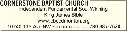 Cornerstone Baptist Church (780-887-7620) - Display Ad - CORNERSTONE BAPTIST CHURCH Independent Fundamental Soul Winning King James Bible www.cbcedmonton.org 10240 115 Ave NW Edmonton ------ 780 887-7620