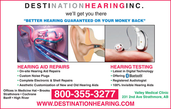 Destination Hearing Inc (604-530-6449) - Display Ad - DESTINATION HEARING INC. we ll get you there BETTER HEARING GUARANTEED OR YOUR MONEY BACK HEARING TESTINGHEARING AID REPAIRS On-site Hearing Aid Repairs Latest in Digital Technology Custom Noise Plugs Offering Complete Electronic & Shell Repairs Registered Audiologist Aesthetic Customization of New and Old Hearing Aids 100% Invisible Hearing Aids Offices in Medicine Hat   Brooks Valley Medical Clinic Strathmore   Cochrane 800-355-3277 231 2nd Ave Strathmore, AB Banff   High River WWW.DESTINATIONHEARING.COM