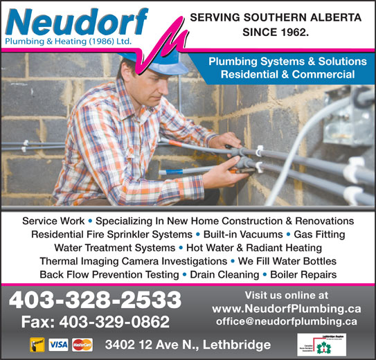 Neudorf Plumbing & Heating 1986 Ltd (403-328-2533) - Display Ad - Service Work   Specializing In New Home Construction & Renovations Residential Fire Sprinkler Systems   Built-in Vacuums   Gas Fitting Water Treatment Systems   Hot Water & Radiant Heating Thermal Imaging Camera Investigations   We Fill Water Bottles Back Flow Prevention Testing   Drain Cleaning   Boiler Repairs Visit us online at 403-328-2533 www.NeudorfPlumbing.ca 3402 12 Ave N., Lethbridge Fax: 403-329-0862 SINCE 1962. Plumbing Systems & Solutions SERVING SOUTHERN ALBERTA Residential & Commercial