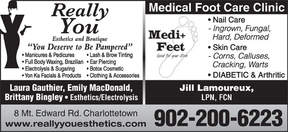 Really You Esthetics and Boutique (902-566-5774) - Display Ad - Medical Foot Care Clinic Nail Care Hard, Deformed Esthetics and Boutique You Deserve to Be Pampered Skin Care Manicures & Pedicures Lash & Brow Tinting - Corns, Calluses, Full Body Waxing, Brazilian   Ear Piercing Cracking, Warts Electrolysis & Sugaring Botox Cosmetic Yon Ka Facials & Products  Clothing & Accessories - Ingrown, Fungal, DIABETIC & Arthritic Laura Gauthier, Emily MacDonald, Jill Lamoureux, Brittany Bingley Esthetics/Electrolysis LPN, FCN 8 Mt. Edward Rd. Charlottetown 902-200-6223 www.reallyyouesthetics.com