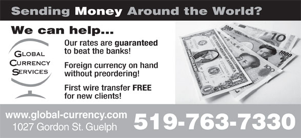 Global Currency Services Inc (519-763-7330) - Display Ad - We can help... Our rates are guaranteed to beat the banks! Foreign currency on hand without preordering! First wire transfer FREE for new clients! www.global-currency.com 519-763-7330 1027 Gordon St. Guelph Sending Money Around the World? We can help... Our rates are guaranteed to beat the banks! Foreign currency on hand without preordering! First wire transfer FREE for new clients! www.global-currency.com 519-763-7330 1027 Gordon St. Guelph Sending Money Around the World?
