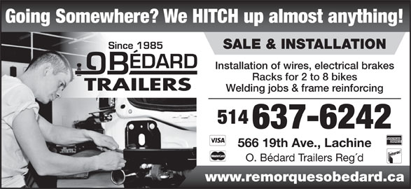 Remorques O Bédard (514-637-6242) - Display Ad - Going Somewhere? We HITCH up almost anything! SALE & INSTALLATION Installation of wires, electrical brakes Racks for 2 to 8 bikes Welding jobs & frame reinforcing 514 637-6242 566 19th Ave., Lachine O. Bédard Trailers Reg´d www.remorquesobedard.ca