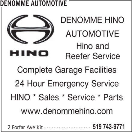 Denomme Automotive (519-743-9771) - Display Ad - DENOMME AUTOMOTIVE DENOMME HINO AUTOMOTIVE Hino and Reefer Service Complete Garage Facilities 24 Hour Emergency Service HINO * Sales * Service * Parts www.denommehino.com 519 743-9771 2 Forfar Ave Kit -------------------