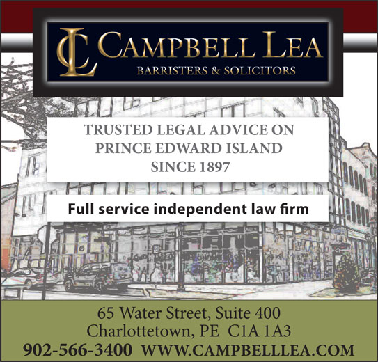 Campbell Lea (902-566-3400) - Display Ad - TRUSTED LEGAL ADVICE ON PRINCE EDWARD ISLAND SINCE 1897 Full service independent law rm 65 Water Street, Suite 400 Charlottetown, PE  C1A 1A3 902-566-3400  WWW.CAMPBELLLEA.COM