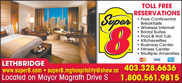 Super 8 (403-328-6636) - Display Ad - TOLL FREE RESERVATIONS Free Continental Breakfasts Wireless Internet Bridal Suites Pool & Hot Tub Kitchenettes Business Center Fitness Center Multiple Amenities LETHBRIDGELETHBRIDGE 403.328.6636 Located on Mayor Magrath Drive SLocatedonMayorMagrathDriveS 1.800.561.98151 Business Center Fitness Center Multiple Amenities LETHBRIDGELETHBRIDGE 403.328.6636 Located on Mayor Magrath Drive SLocatedonMayorMagrathDriveS 1.800.561.98151 RESERVATIONS Free Continental TOLL FREE Breakfasts Wireless Internet Bridal Suites Pool & Hot Tub Kitchenettes
