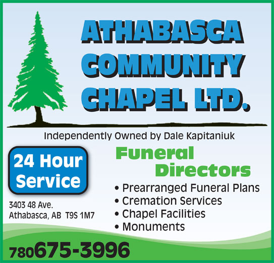 Athabasca Community Chapel Ltd (780-675-3996) - Display Ad - ATHABASCA COMMUNITY CHAPEL LTD. Independently Owned by Dale KapitaniukIndependently Owned by Dale Kapitaniuk Funeral 24 Hour Directors Service Prearranged Funeral Plans Cremation Services 3403 48 Ave. Chapel Facilities Athabasca, AB  T9S 1M7 Monuments 780675-3996