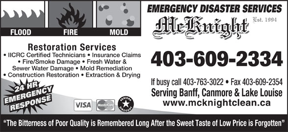 McKnight Carpet & Upholstery Cleaning (403-609-2334) - Display Ad - Est. 1994 McKnight FLOOD FIRE MOLD Restoration Services IICRC Certified Technicians   Insurance Claims Fire/Smoke Damage   Fresh Water & 403-609-2334 Sewer Water Damage   Mold Remediation Construction Restoration   Extraction & Drying If busy call 403-763-3022   Fax 403-609-2354 The Bitterness of Poor Quality is Remembered Long After the Sweet Taste of Low Price is Forgotten 24 HR Y24 HR Serving Banff, Canmore & Lake Louise NSENSE24 HRRGENC EMERGENC www.mcknightclean.ca RESPONSEEMERGENCY DISASTER SERVICES RESPORESPO