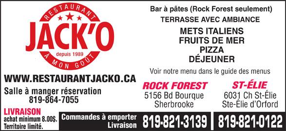 Restaurant Jack O (819-821-0122) - Annonce illustrée======= - 819-864-7055 Sherbrooke Ste-Élie d Orford LIVRAISON Commandes à emporter achat minimum 8.00$. 819-821-0122 819-821-3139 Livraison Territoire limité. PIZZA DÉJEUNER Voir notre menu dans le guide des menus WWW.RESTAURANTJACKO.CA ST-ÉLIE ROCK FOREST Salle à manger réservation 5156 Bd Bourque 6031 Ch St-Élie Bar à pâtes (Rock Forest seulement) TERRASSE AVEC AMBIANCE METS ITALIENS FRUITS DE MER