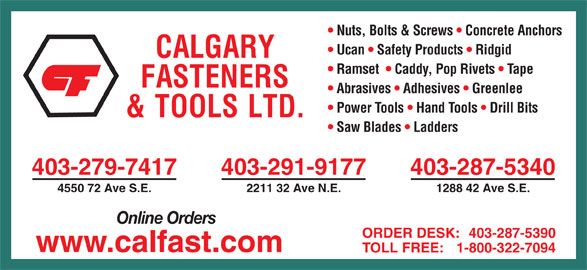 Calgary Fasteners & Tools Ltd (403-287-5340) - Display Ad - Nuts, Bolts & Screws   Concrete Anchors Ucan   Safety Products   Ridgid Ramset    Caddy, Pop Rivets   Tape Abrasives   Adhesives   Greenlee Power Tools   Hand Tools   Drill Bits Saw Blades   Ladders 403-279-7417 403-291-9177 403-287-5340 4550 72 Ave S.E. 2211 32 Ave N.E. 1288 42 Ave S.E. Online Orders ORDER DESK: 403-287-5390 www.calfast.com TOLL FREE: 1-800-322-7094