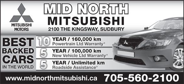 Mid North Mitsubishi (705-560-2100) - Display Ad - MID NORTH MITSUBISHI 2100 THE KINGSWAY, SUDBURY YEAR / 160,000 km Powertrain Ltd Warranty 10 BEST YEAR / 100,000 km BACKED New Vehicle Ltd Warranty CARS YEAR / Unlimited km IN THE WORLD Roadside Assistance www.midnorthmitsubishi.ca 705-560-2100