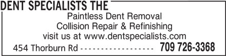 The Dent Specialists (709-726-3368) - Display Ad - DENT SPECIALISTS THE Paintless Dent Removal Collision Repair & Refinishing visit us at www.dentspecialists.com 709 726-3368 454 Thorburn Rd ------------------