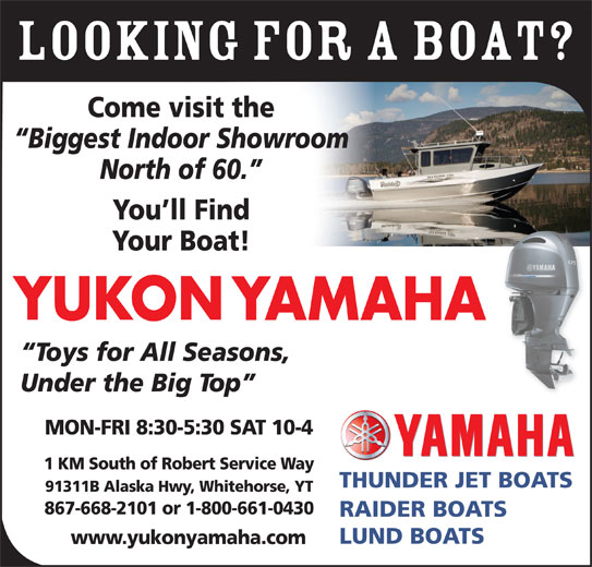 Yukon Yamaha (867-668-2101) - Display Ad - LOOKING FOR A BOAT? Come visit the Biggest Indoor Showroom North of 60. You ll Find Your Boat! Toys for All Seasons, Under the Big Top MON-FRI 8:30-5:30 SAT 10-4 1 KM South of Robert Service Way THUNDER JET BOATS 91311B Alaska Hwy, Whitehorse, YT 867-668-2101 or 1-800-661-0430 RAIDER BOATS LUND BOATS www.yukonyamaha.com