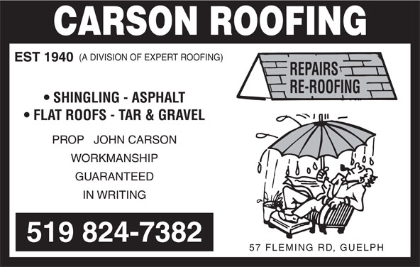 Carson Roofing (519-824-7382) - Display Ad - (A DIVISION OF EXPERT ROOFING) EST 1940 SHINGLING - ASPHALT FLAT ROOFS - TAR & GRAVEL PROP   JOHN CARSON WORKMANSHIP GUARANTEED IN WRITING 519 824-7382 57 FLEMING RD, GUELPH