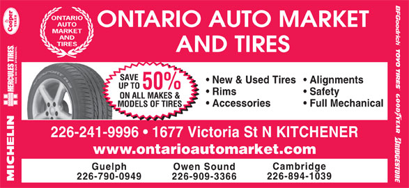 Ontario Auto Market And Tires (519-742-1144) - Display Ad - Full Mechanical MODELS OF TIRES 226-241-9996   1677 Victoria St N KITCHENER www.ontarioautomarket.com Cambridge Guelph Owen Sound 226-894-1039 226-790-0949 226-909-3366 ONTARIO AUTO ONTARIO AUTO MARKET MARKET AND TIRES AND TIRES SAVE New & Used Tires  Alignments UP TO 50% Rims Safety ON ALL MAKES & Accessories