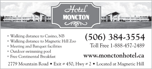 Hotel Moncton (506-384-3554) - Annonce illustrée======= - 2779 Mountain Road   Exit # 450, Hwy # 2   Located at Magnetic Hill Walking distance to Casino, NB (506) 384-3554 Walking distance to Magnetic Hill Zoo Toll Free 1-888-457-2489 Meeting and Banquet facilities Outdoor swimming pool www.monctonhotel.ca Free Continental Breakfast