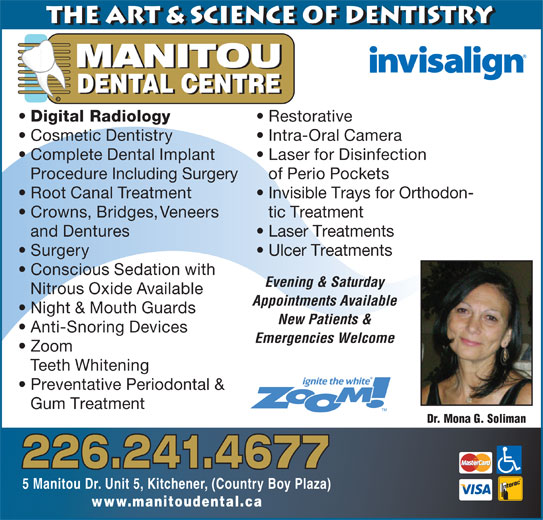 Manitou Dental Centre (519-896-8008) - Display Ad - www.manitoudental.ca 5 Manitou Dr. Unit 5, Kitchener, (Country Boy Plaza) MANITOU DENTAL CENTRE © Digital Radiology Restorative Cosmetic Dentistry Intra-Oral Camera Complete Dental Implant Laser for Disinfection Procedure Including Surgery of Perio Pockets Root Canal Treatment Invisible Trays for Orthodon- Crowns, Bridges, Veneers tic Treatment and Dentures Laser Treatments Surgery Ulcer Treatments Conscious Sedation with Evening & Saturday the Art & Science of Dentistry Nitrous Oxide Available Appointments Available Night & Mouth Guards New Patients & Anti-Snoring Devices Emergencies Welcome Zoom Teeth Whitening Preventative Periodontal & Gum Treatment Dr. Mona G. Soliman 226.241.4677