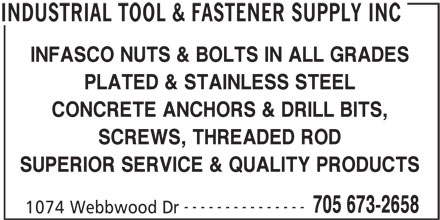 Industrial Tool & Fastener Supply Inc (705-673-2658) - Display Ad - INFASCO NUTS & BOLTS IN ALL GRADES PLATED & STAINLESS STEEL CONCRETE ANCHORS & DRILL BITS, SCREWS, THREADED ROD SUPERIOR SERVICE & QUALITY PRODUCTS --------------- 705 673-2658 1074 Webbwood Dr INDUSTRIAL TOOL & FASTENER SUPPLY INC