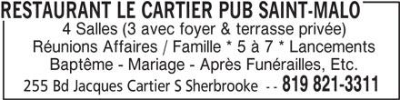 Restaurant Le Cartier Pub Saint-Malo (819-821-3311) - Annonce illustrée======= - RESTAURANT LE CARTIER PUB SAINT-MALO 4 Salles (3 avec foyer & terrasse privée) Réunions Affaires / Famille * 5 à 7 * Lancements Baptême - Mariage - Après Funérailles, Etc. 819 821-3311 255 Bd Jacques Cartier S Sherbrooke --