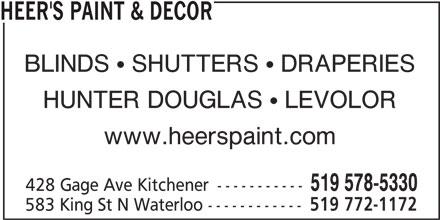 Heer's Decorating & Design Centre (519-578-5330) - Display Ad - HUNTER DOUGLAS   LEVOLOR www.heerspaint.com 519 578-5330 428 Gage Ave Kitchener ----------- 583 King St N Waterloo ------------ 519 772-1172 HEER'S PAINT & DECOR BLINDS   SHUTTERS   DRAPERIES HUNTER DOUGLAS   LEVOLOR www.heerspaint.com 519 578-5330 428 Gage Ave Kitchener ----------- 583 King St N Waterloo ------------ 519 772-1172 HEER'S PAINT & DECOR BLINDS   SHUTTERS   DRAPERIES