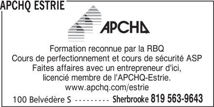 APCHQ Estrie (819-565-3059) - Annonce illustrée======= - APCHQ ESTRIE Formation reconnue par la RBQ Cours de perfectionnement et cours de sécurité ASP Faites affaires avec un entrepreneur d'ici, licencié membre de l'APCHQ-Estrie. www.apchq.com/estrie Sherbrooke 819 563-9643 100 Belvédère S ---------