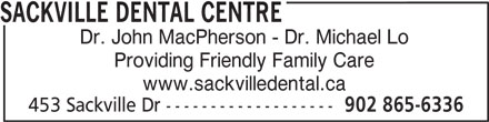 Sackville Dental Centre (902-865-6336) - Display Ad - SACKVILLE DENTAL CENTRE Dr. John MacPherson - Dr. Michael Lo Providing Friendly Family Care www.sackvilledental.ca 453 Sackville Dr ------------------- 902 865-6336
