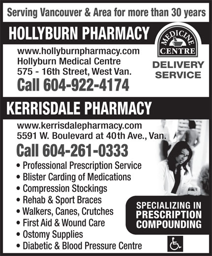 Hollyburn Pharmacy (604-922-4174) - Display Ad - Call 604-261-0333 Professional Prescription Service Blister Carding of Medications Compression Stockings Rehab & Sport Braces SPECIALIZING INSPECIALIZING IN Walkers, Canes, Crutches PRESCRIPTIONPRESCRIPTION First Aid & Wound Care COMPOUNDINGCOMPOUNDING Ostomy Supplies Diabetic & Blood Pressure Centre Serving Vancouver & Area for more than 30 years HOLLYBURN PHARMACY www.hollyburnpharmacy.com Hollyburn Medical Centre DELIVERY 575 - 16th Street, West Van. SERVICE Call 604-922-4174 KERRISDALE PHARMACY www.kerrisdalepharmacy.com 5591 W. Boulevard at 40th Ave., Van.