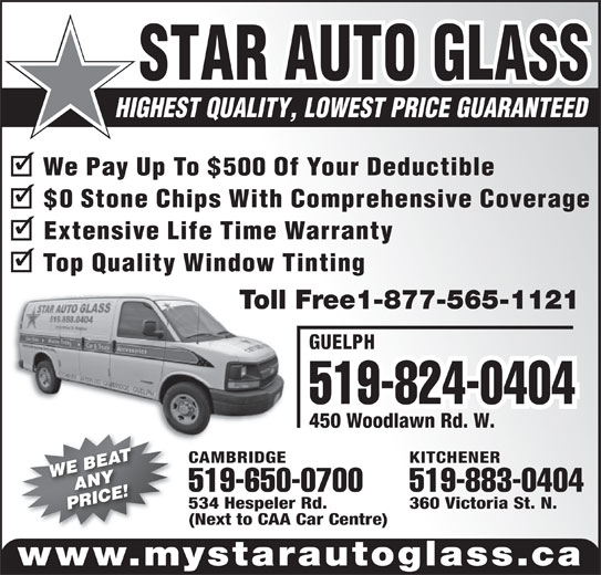 Star Auto Glass (519-888-0404) - Display Ad - 519-883-0404519-650-0700 360 Victoria St. N.534 Hespeler Rd. (Next to CAA Car Centre) www.mystarautoglass.ca STAR AUTO GLASS HIGHEST QUALITY, LOWEST PRICE GUARANTEED GUELPH 519-824-0404 450 Woodlawn Rd. W. KITCHENERCAMBRIDGE