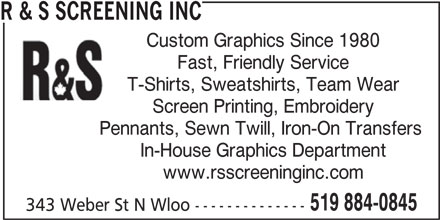 R & S Screening Inc (519-884-0845) - Display Ad - R & S SCREENING INC Custom Graphics Since 1980 Fast, Friendly Service T-Shirts, Sweatshirts, Team Wear Screen Printing, Embroidery Pennants, Sewn Twill, Iron-On Transfers In-House Graphics Department www.rsscreeninginc.com 519 884-0845 343 Weber St N Wloo -------------- R & S SCREENING INC Custom Graphics Since 1980 Fast, Friendly Service T-Shirts, Sweatshirts, Team Wear Screen Printing, Embroidery Pennants, Sewn Twill, Iron-On Transfers In-House Graphics Department www.rsscreeninginc.com 519 884-0845 343 Weber St N Wloo --------------