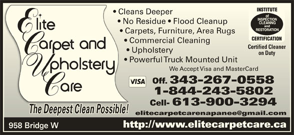 Elite Upholstery & Carpet Care (613-354-7473) - Display Ad - Cleans Deeper  Cleans Deeper No Residue   Flood Cleanup    No Residue   Flood Cleanup Carpets, Furniture, Area Rugs     Carpets, Furniture, Area Rugs Commercial Cleaning       Commercial Cleaning Certified CleanerCertified Cleaner Upholstery        Upholstery on DutyDuty Powerful Truck Mounted Unit       Powerful Truck Mounted Unit We Accept Visa and MasterCardWe Accept Visa and MasterCard Off. 343-267-0558Off. 343-267-0558 1-844-243-58021-844-243-5802 Cell- 613-900-3294Cell- 613-900-3294 The Deepest Clean Possible!The Deepest Clean Possible! http://www.elitecarpetcare.ca 958 Bridge W