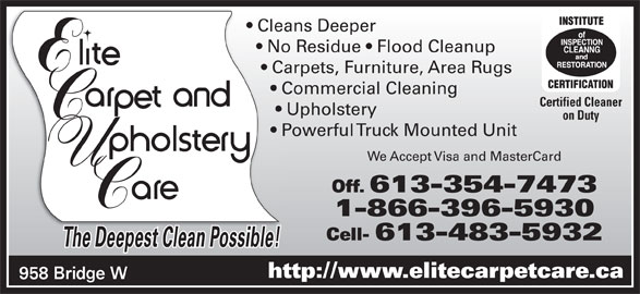 Elite Upholstery & Carpet Care (613-354-7473) - Display Ad - Cell- 613-483-5932 The Deepest Clean Possible!ThD tCl ibl! http://www.elitecarpetcare.ca 958 Bridge W Cleans Deeper  Clea No Residue   Flood Cleanup    No Carpets, Furniture, Area Rugs     Carp Commercial Cleaning       Co Certified Cleaner Upholstery        U on Duty Powerful Truck Mounted Unit       Po We Accept Visa and MasterCard Off. 613-354-7473 1-866-396-5930