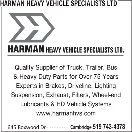 Harman Heavy Vehicle Specialists Ltd (519-743-4378) - Display Ad - HEAVY VEHICLE SPECIALISTS LTD. Quality Supplier of Truck, Trailer, Bus & Heavy Duty Parts for Over 75 Years Experts in Brakes, Driveline, Lighting Suspension, Exhaust, Filters, Wheel-end Lubricants & HD Vehicle Systems www.harmanhvs.com Cambridge 519 743-4378 645 Boxwood Dr --------- HARMAN HEAVY VEHICLE SPECIALISTS LTD HARMAN