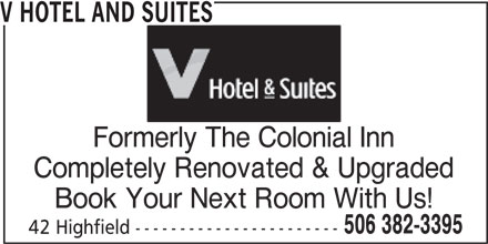 V Hotel and Suites (506-382-3395) - Annonce illustrée======= - 42 Highfield ----------------------- 506 382-3395 V HOTEL AND SUITES Formerly The Colonial Inn Completely Renovated & Upgraded Book Your Next Room With Us!