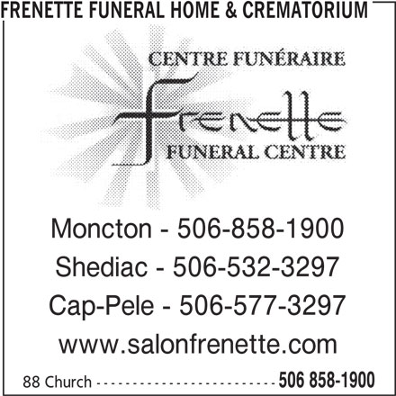Frenette Funeral Home Ltd (506-858-1900) - Display Ad - Moncton - 506-858-1900 Shediac - 506-532-3297 Cap-Pele - 506-577-3297 www.salonfrenette.com 506 858-1900 88 Church ------------------------- FRENETTE FUNERAL HOME & CREMATORIUM