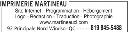 Imprimerie Martineau (819-845-5488) - Display Ad - IMPRIMERIE MARTINEAU Site Internet - Programmation - Hébergement Logo - Rédaction - Traduction - Photographie www.martineauci.com 819 845-5488 92 Principale Nord Windsor QC - - - - - IMPRIMERIE MARTINEAU Site Internet - Programmation - Hébergement Logo - Rédaction - Traduction - Photographie www.martineauci.com 819 845-5488 92 Principale Nord Windsor QC - - - - -