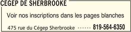 Cégep de Sherbrooke (819-564-6350) - Annonce illustrée======= - Voir nos inscriptions dans les pages blanches ------ CEGEP DE SHERBROOKE CEGEP DE SHERBROOKE 819-564-6350 475 rue du Cégep Sherbrooke