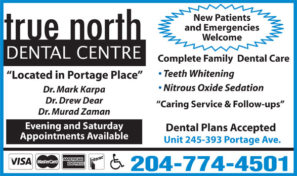 True North Dental Centre (204-774-4501) - Display Ad - New Patients and Emergencies Welcome DENTAL CENTRE Complete Family  Dental Care Teeth Whitening Located in Portage Place Nitrous Oxide Sedation Dr. Mark Karpa Dr. Drew Dear Caring Service & Follow-ups Dr. Murad Zaman Evening and Saturday Dental Plans Accepted Appointments Available Unit 245-393 Portage Ave. 204-774-4501