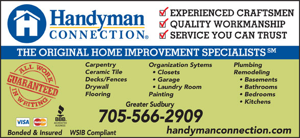 Handyman Connection (705-566-2909) - Display Ad - EXPERIENCED CRAFTSMEN QUALITY WORKMANSHIP SERVICE YOU CAN TRUST SM THE ORIGINAL HOME IMPROVEMENT SPECIALISTS Carpentry Organization Sytems Plumbing Ceramic Tile Closets Remodeling Decks/Fences Garage Basements Drywall Laundry Room Bathrooms Flooring Painting Bedrooms Kitchens Greater Sudbury 705-566-2909 handymanconnection.com Bonded & Insured    WSIB Compliant