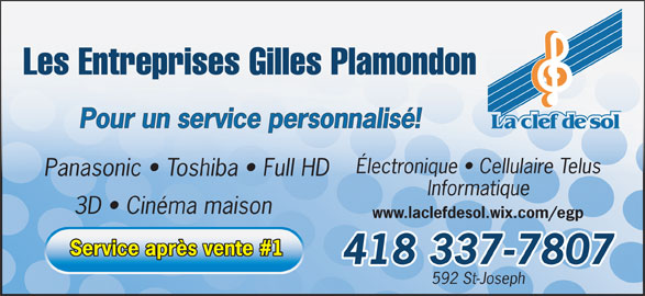 Les Entreprises Gilles Plamondon Ltée (418-337-7807) - Annonce illustrée======= - Les Entreprises Gilles Plamondon Pour un service personnalisé! La clef de sol Électronique   Cellulaire Telus Panasonic   Toshiba   Full HD Informatique 3D   Cinéma maison www.laclefdesol.wix.com/egp 418 337-7807 592 St-Joseph