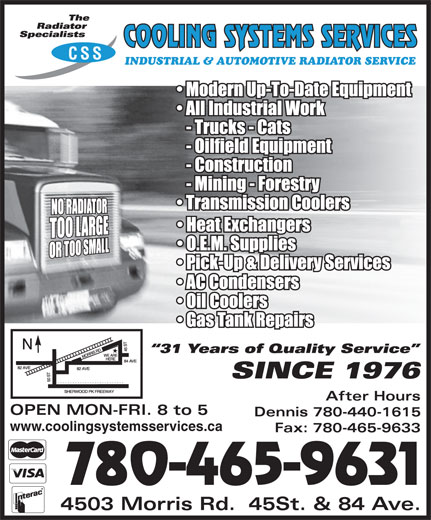 Cooling Systems Services (780-465-9631) - Display Ad - CSS INDUSTRIAL & AUTOMOTIVE RADIATOR SERVICE After Hours OPEN MON-FRI. 8 to 5 Dennis 780-440-1615 www.coolingsystemsservices.ca Fax: 780-465-9633 780-465-9631 4503 Morris Rd.  45St. & 84 Ave.