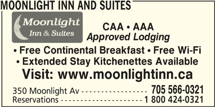 Moonlight Inn and Suites (705-566-0321) - Annonce illustrée======= - MOONLIGHT INN AND SUITES ! Free Continental Breakfast ! Free Wi-Fi ! Extended Stay Kitchenettes Available Visit: www.moonlightinn.ca 705 566-0321 350 Moonlight Av ----------------- Reservations --------------------- 1 800 424-0321 CAA ! AAA Approved Lodging